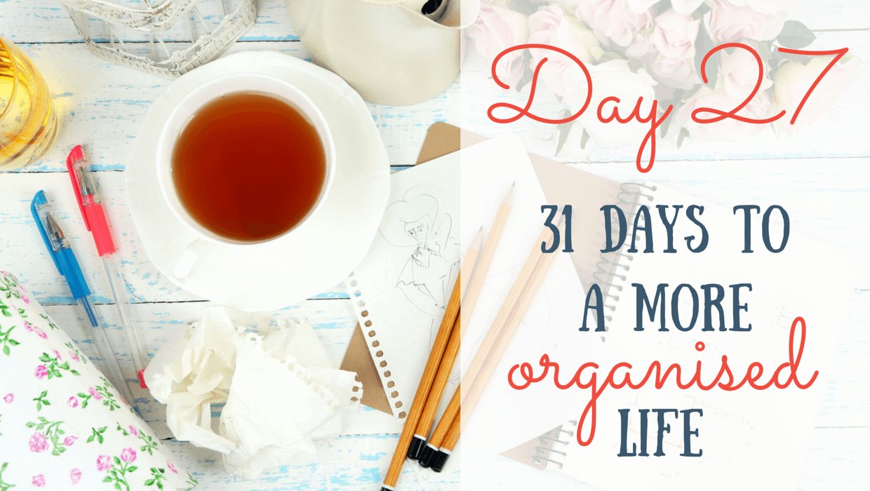 31 Days to a More Organised Life: Day 27
