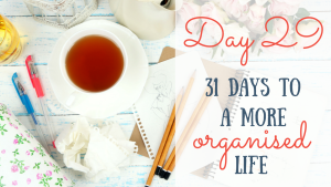 Day 29 of the 31 days to a more organised life challenge