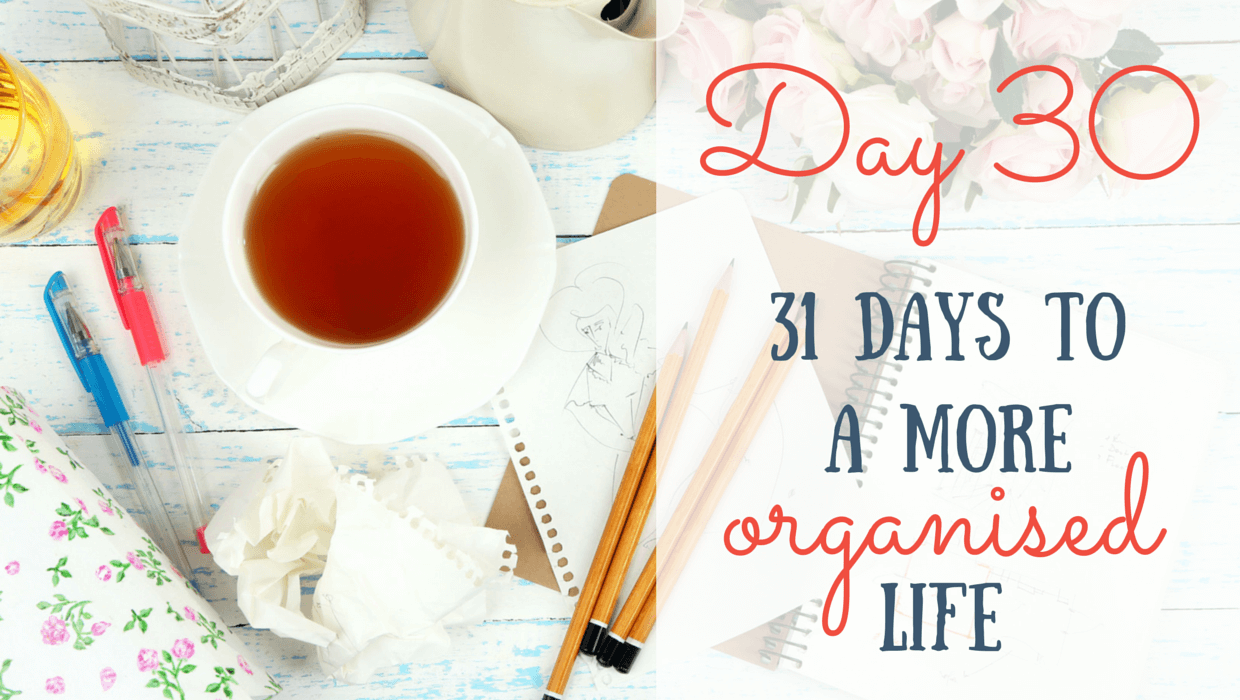 31 Days to a More Organised Life: Day 30