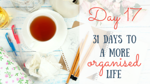 Day 17 of the 31 days to a more organised life challenge