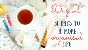 Day 21 of the 31 days to a more organised life challenge