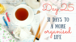 Day 25 of the 31 days to a more organised life challenge
